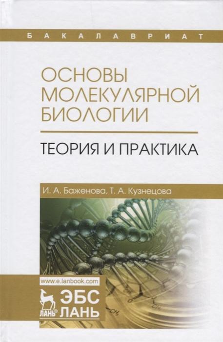 Баженова И., Кузнецова Т. Основы молекулярной биологии Теория и практика