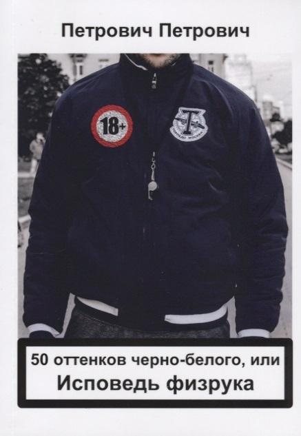 Петрович П. 50 оттенков черно-белого или Исповедь физрука