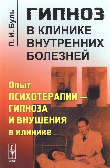 Буль П. Гипноз в клинике внутренних болезней Опыт психотерапии - гипноза и внушения в клинике буль п и техника врачебного гипноза