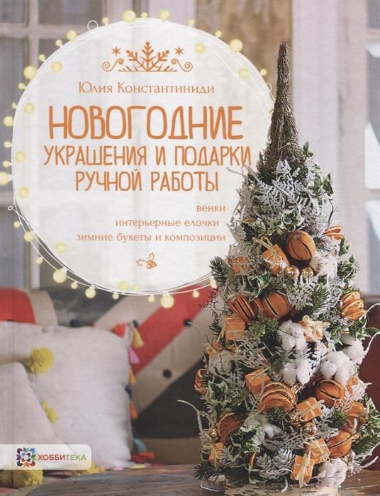Константиниди Ю. Новогодние украшения и подарки ручной работы