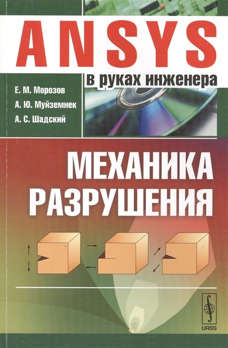 Морозов Е., Муйземнек А., Шадский А. ANSYS в руках инженера Механика разрушения в з партон механика разрушения от теории к практике