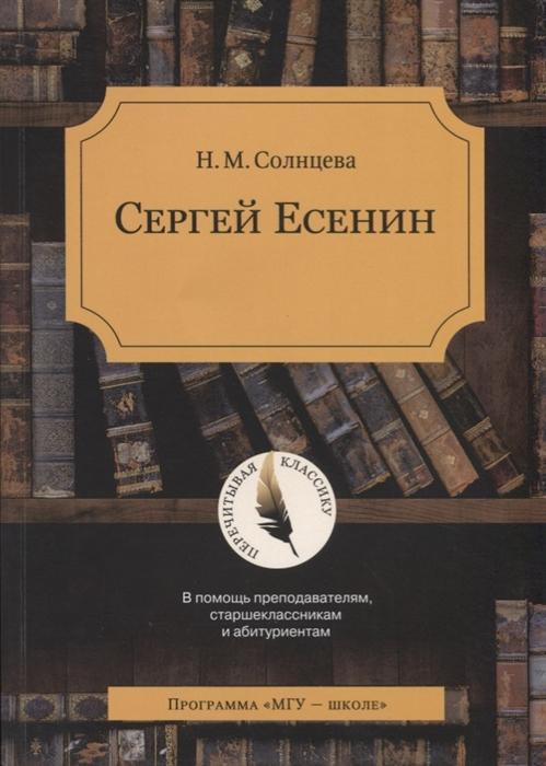 Солнцева Н. Сергей Есенин В помощь преподавателям старшеклассникам и абитуриентам