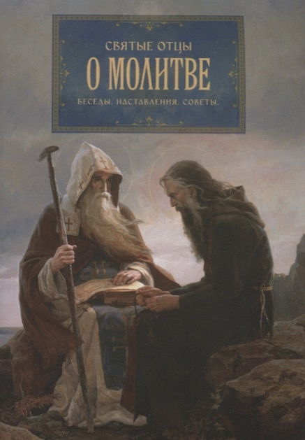 Святые отцы о молитве Беседы Наставления Советы святые отцы о вере и неверии