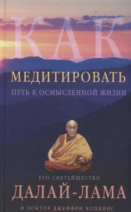 Далай-Лама Как медитировать Путь к осмысленной жизни далай лама путь к просветлению лекции о чже цонкапе