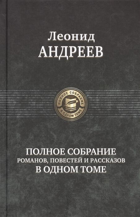 Андреев Л. Леонид Андреев Полное собрание романов повестей и рассказов в одном томе