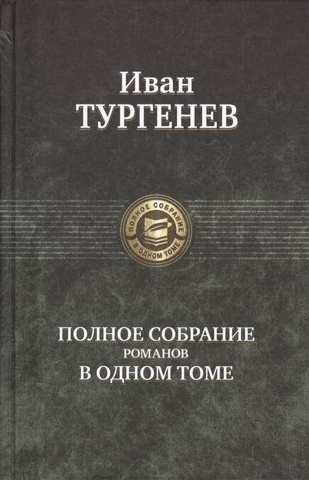 Тургенев И. Иван Тургенев Полное собрание романов в одном томе иван тургенев asja