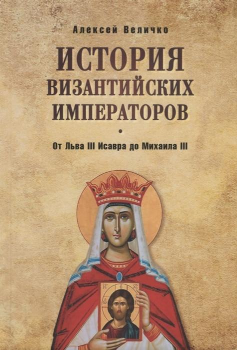 цена Величко А. История византийских императоров От Льва III Исавра до Михаила III в интернет-магазинах