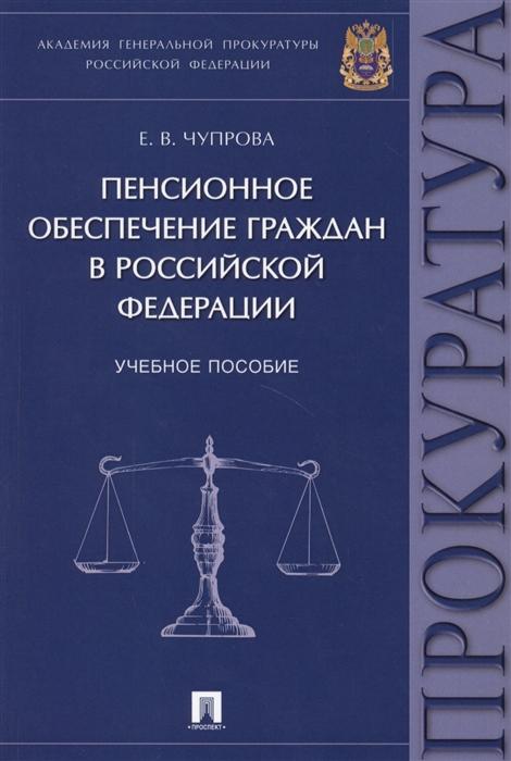 Чупрова Е. Пенсионное обеспечение граждан в Российской Федерации Учебное пособие