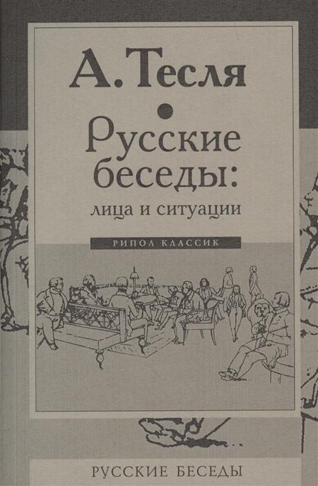 Фото - Тесля А. Русские беседы лица и ситуации а а тесля последний из отцов биография ивана аксакова