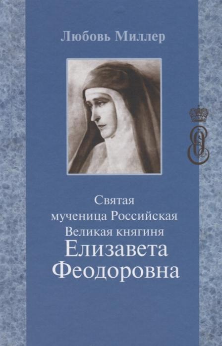 Миллер Л. Святая мученица Российская Великая княгиня Елизавета Феодоровна