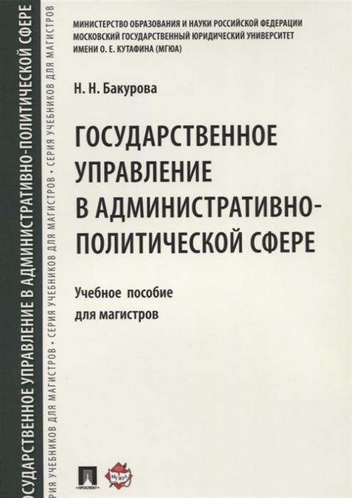 Бакурова Н. Государственное управление в административно-политической сфере Учебное пособие для магистров