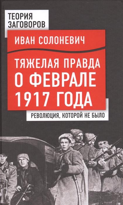 Солоневич И. Тяжелая правда о феврале 1917 года Революция которой не было