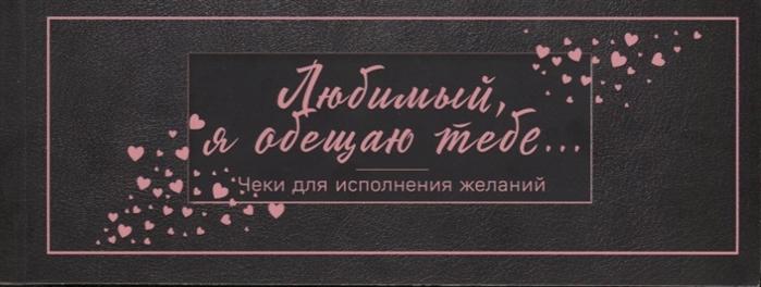 Голанцева А. (ред.) Любимый я обещаю тебе Чеки для исполнения желаний черные дубенюк н ред любимая я обещаю тебе уровень 2 чеки для исполнения желаний