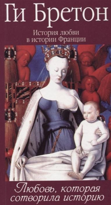 Бретон Г. История любви в истории Франции Том 1 Любовь которая сотворила историю крем кристиан бретон