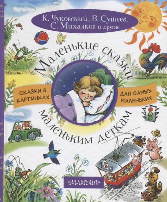 Чуковский К., Сутеев В., Михалков С. и др. Маленькие сказки маленьким деткам цены онлайн