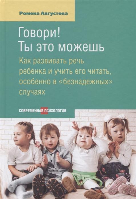 Августова Р. Говори Ты это можешь Как развивать речь ребенка и учить его читать особенно в безнадежных случаях