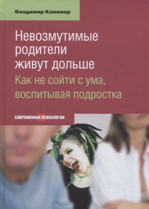 Каминер В. Невозмутимие родители живут дольше Как не сойти с ума воспитывая подростка