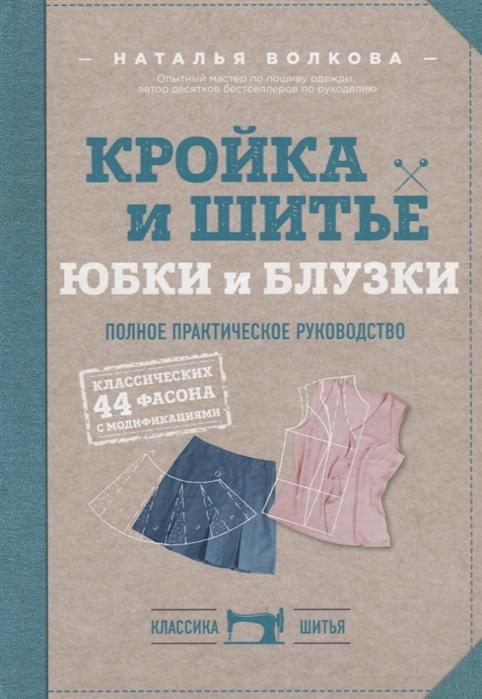 Волкова Н. Кройка и шитье Юбки и блузки Полное практическое руководство