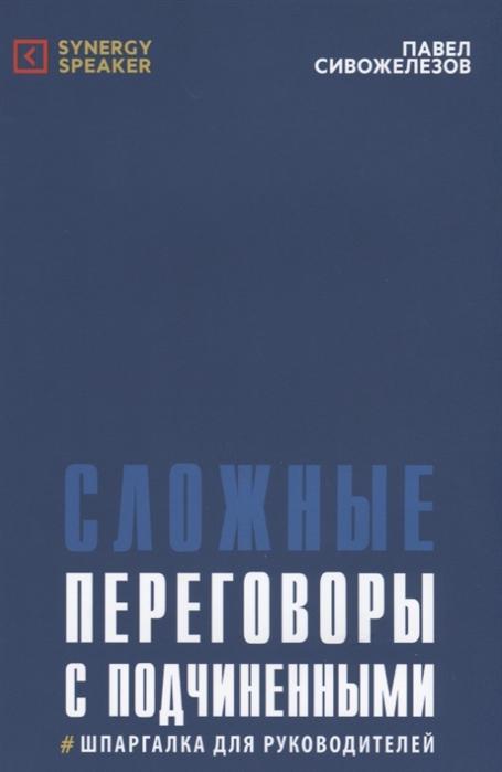 Сивожелезов П. Сложные переговоры с подчиненными Шпаргалка для руководителей цена в Москве и Питере
