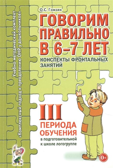 Гомзяк О. Говорим правильно в 6-7 лет Конспекты фронтальных занятий III периода обучения в подготовительной к школе логогруппе