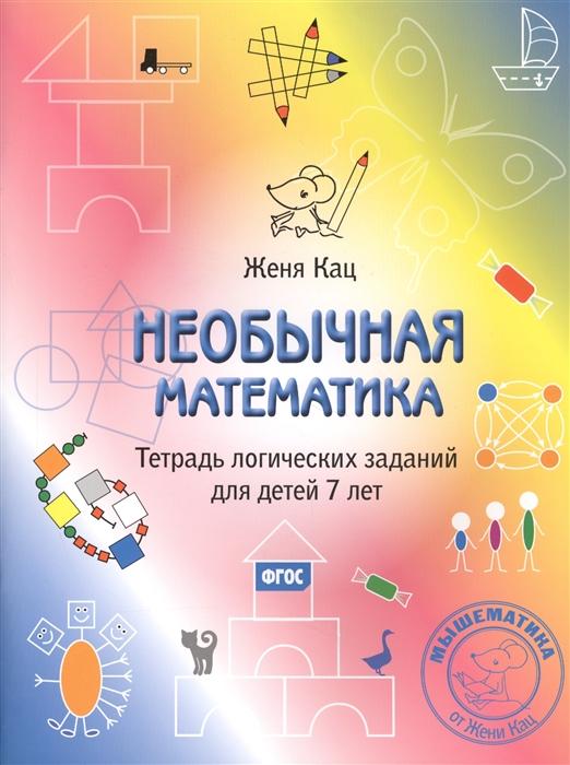 Кац Е. Необычная математика Тетрадь логических заданий для детей 7 лет женя кац необычная математика тетрадь логических заданий для детей 5 6 лет