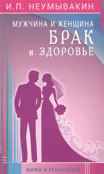 Фото - Неумывакин И. Мужчина и женщина Брак и здоровье Мифы и раальность и п неумывакин мужчина и женщина брак и здоровье