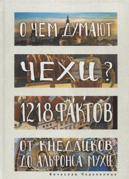Перепелица В. О чем думают чехи 1218 фактов от кнедликов до Альфонса Мухи цена