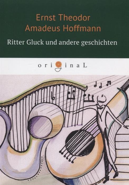Hoffmann E.T.A. Ritter Gluck und andere Geschichten книга на немецком языке виталий мушкин erotische geschichten top ten