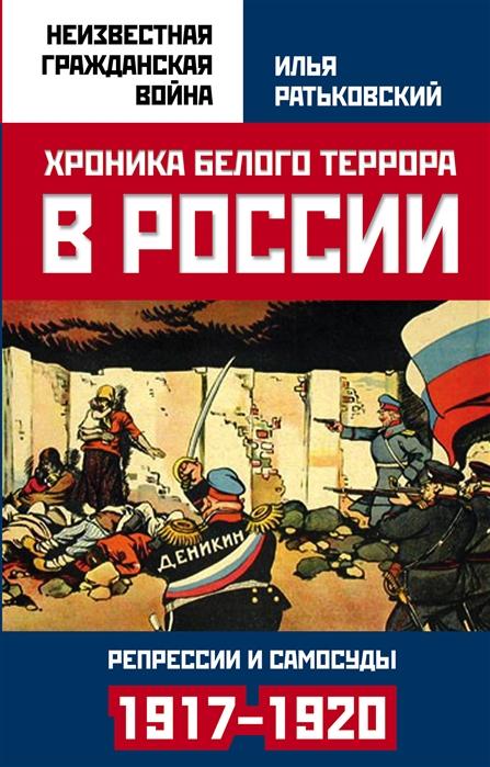 цена на Ратьковский И. Хроника белого террора в России Репрессии и самосуды 1917 1920 гг
