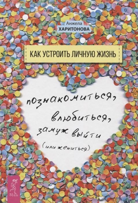 Харитонова А. Как устроить личную жизнь Познакомиться влюбиться замуж выйти или жениться