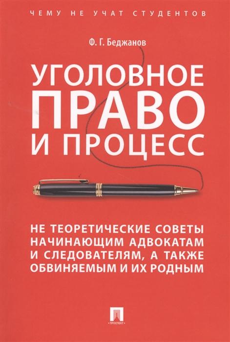 Беджанов Ф. Уголовное право и процесс Не теоретические советы начинающим адвакатам и следователям а также обвиняемым и их родным