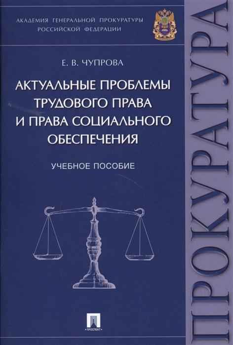 Чупрова Е. Актуальные проблемы трудового права и права социального обеспечения Учебное пособие
