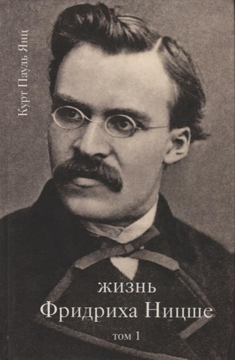 Янц К. Жизнь Фридриха Ницше Том 1 янц к жизнь фридриха ницше том 2