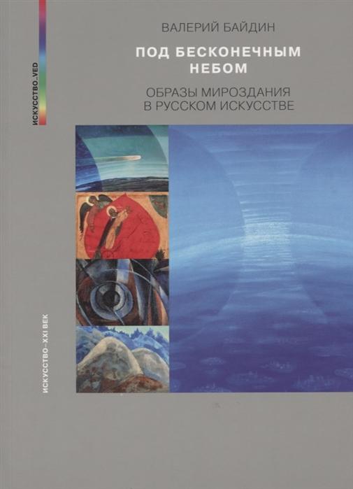 Байдин В. Под бесконечным небом Образы мироздания в русском искусстве мухина в с под небом бизерты африканские записки