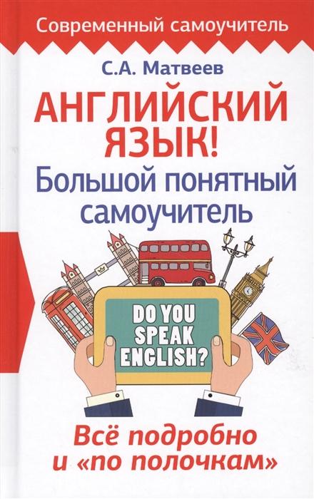 Матвеев С. Английский язык Большой понятный самоучитель Все подробно и по полочкам с а матвеев немецкий язык большой понятный самоучитель