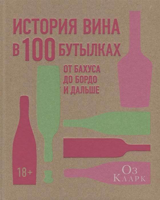 Кларк О. История вина в 100 бутылках оз кларк история вина в 100 бутылках от бахуса до бордо и дальше