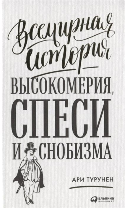 Турунен А. Всемирная история высокомерия спеси и снобизма капанадзе а illusio всемирная история заблуждений и обманов