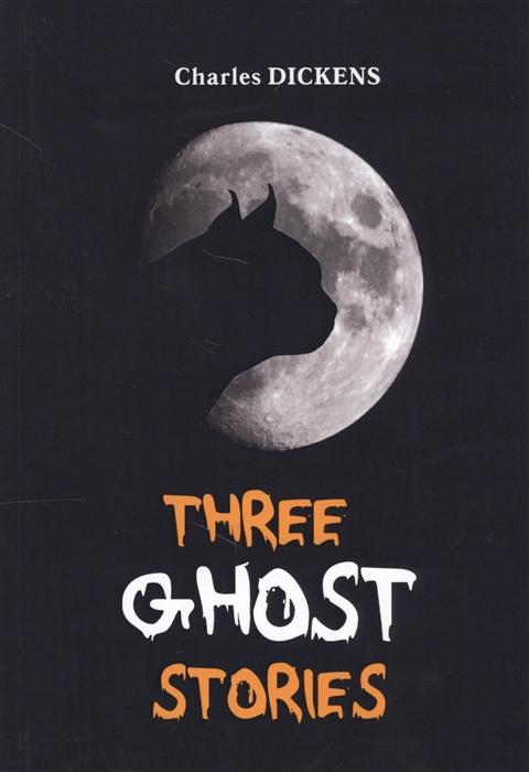 Dickens C. Three Ghost Stories Книга на английском языке dickens c complete ghost stories