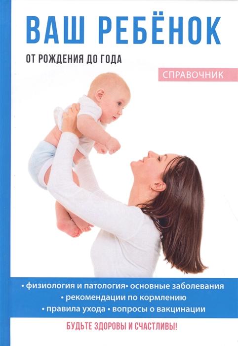 Фото - Ваш ребенок от рождения до года Справочник польен бом ребенок от рождения до года практическое руководство по уходу и воспитанию