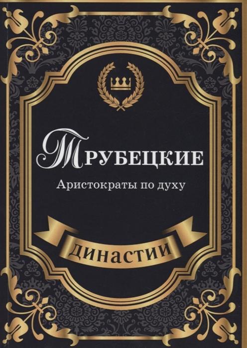 Муховицкая Л. Трубецкие Аристократы по духу голодранцы и аристократы