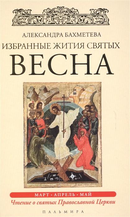 Бахметева А. Избранные жития Святых Весна Март Апрель Май имена написанные на небесах избранные жития святых