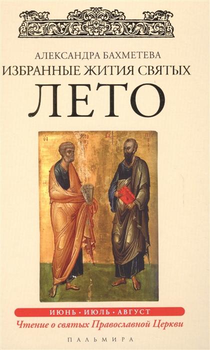 Бахметева А. Избранные жития Святых Лето Июнь Июль Август имена написанные на небесах избранные жития святых