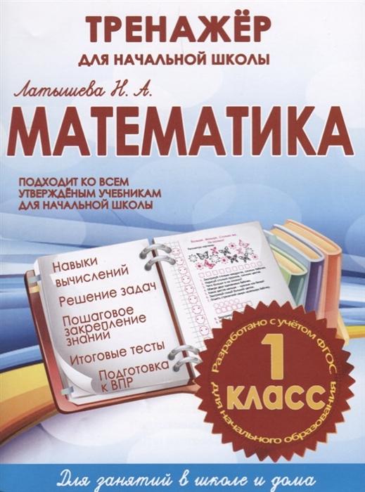 Фото - Латышева Н. Математика 1 класс Тренажер для начальной школы ульянов д математика 1 класс тренажер классический