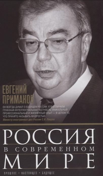 Примаков Е. Россия в современном мире Прошлое настоящее будущее е м примаков встречи на перекрестках