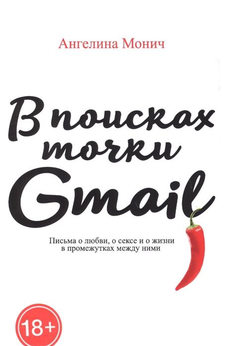 Монич А. В поисках точки Gmail письма о любви о сексе и жизни в промежутках между ними монич яся счастье
