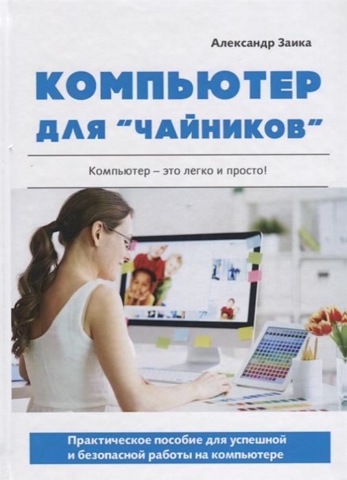 Заика А. Компьютер для чайников Практическое пособие для успешной и безопасной работы на компьютере гукин дэн компьютер для чайников издание для windows 7