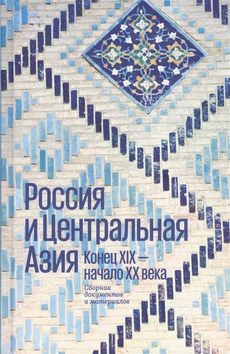 Россия и Центральная Азия Конец XIX - начало XX века Сборник документов и материалов