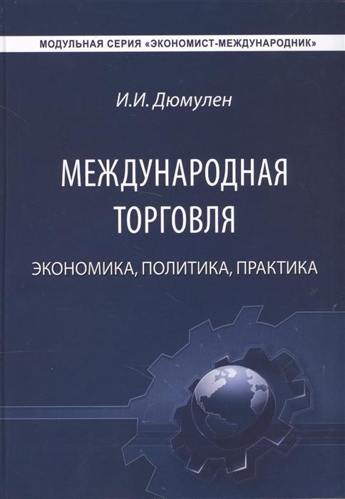 Дюмулен И. Международная торговля Экономика Политика Практика Монография