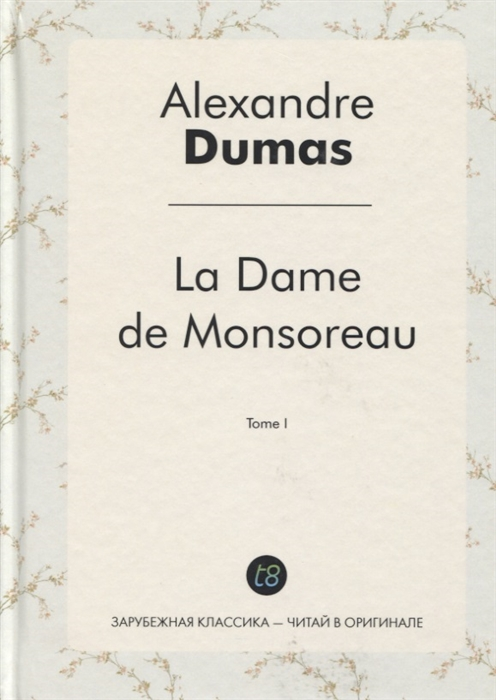 Dumas A. La Dame de Monsoreau Tome I Графиня де Монсоро Том 1 роман на французском языке dumas a vingt ans apres tome i isbn 978 5 519 02509 6