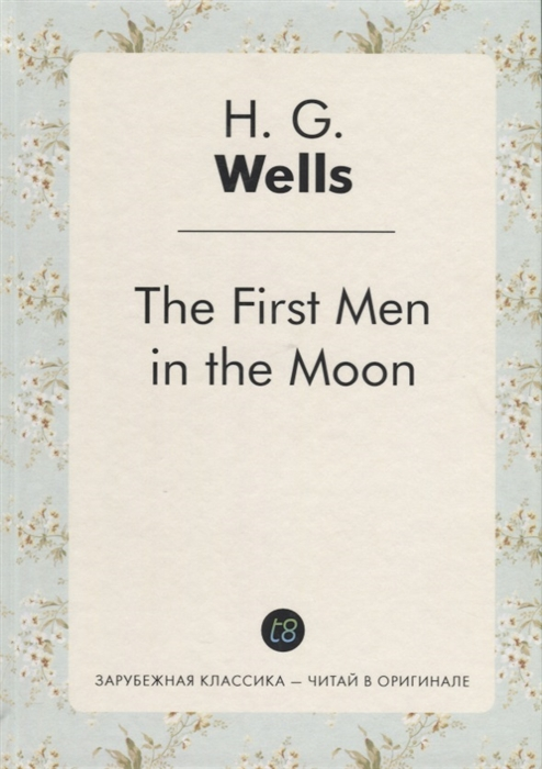 Wells H.G. The First Men in the Moon Книга на английском языке wells h g the wheels of chance книга на английском языке